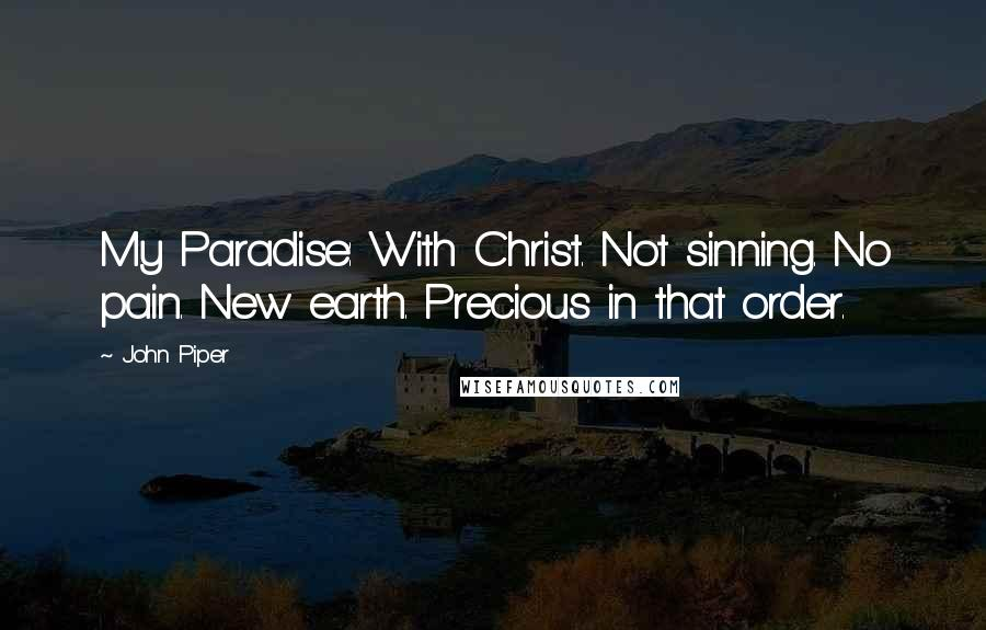 John Piper quotes: My Paradise: With Christ. Not sinning. No pain. New earth. Precious in that order.