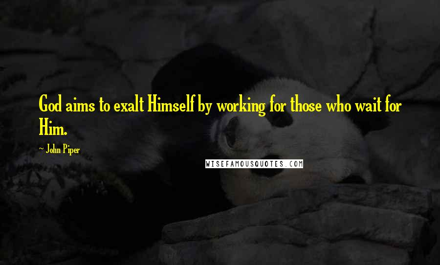 John Piper quotes: God aims to exalt Himself by working for those who wait for Him.