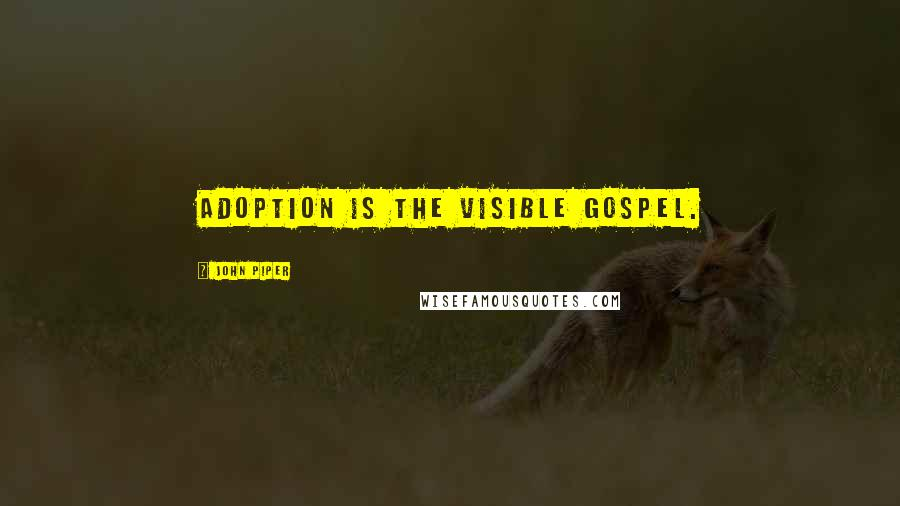 John Piper quotes: Adoption is the visible Gospel.