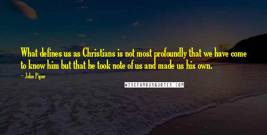 John Piper quotes: What defines us as Christians is not most profoundly that we have come to know him but that he took note of us and made us his own.