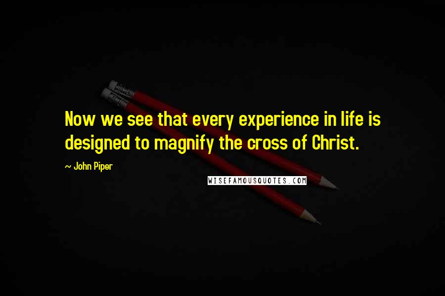 John Piper quotes: Now we see that every experience in life is designed to magnify the cross of Christ.