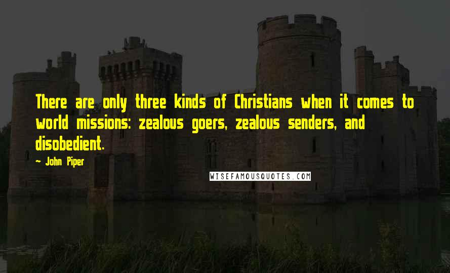 John Piper quotes: There are only three kinds of Christians when it comes to world missions: zealous goers, zealous senders, and disobedient.