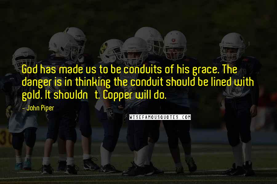John Piper quotes: God has made us to be conduits of his grace. The danger is in thinking the conduit should be lined with gold. It shouldn't. Copper will do.