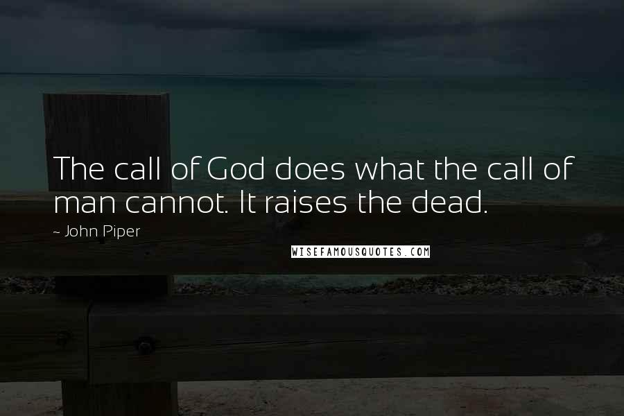 John Piper quotes: The call of God does what the call of man cannot. It raises the dead.