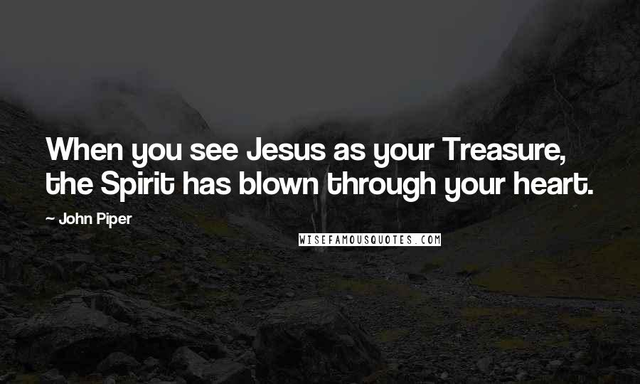 John Piper quotes: When you see Jesus as your Treasure, the Spirit has blown through your heart.