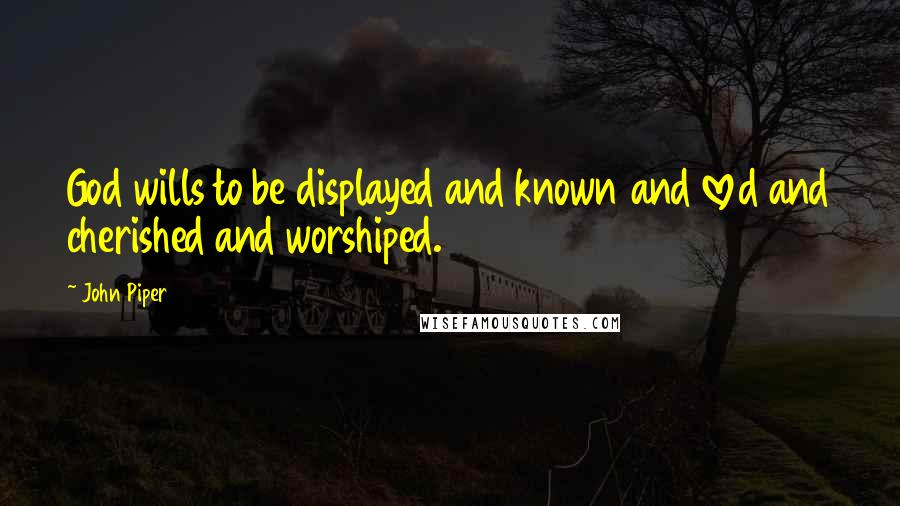 John Piper quotes: God wills to be displayed and known and loved and cherished and worshiped.