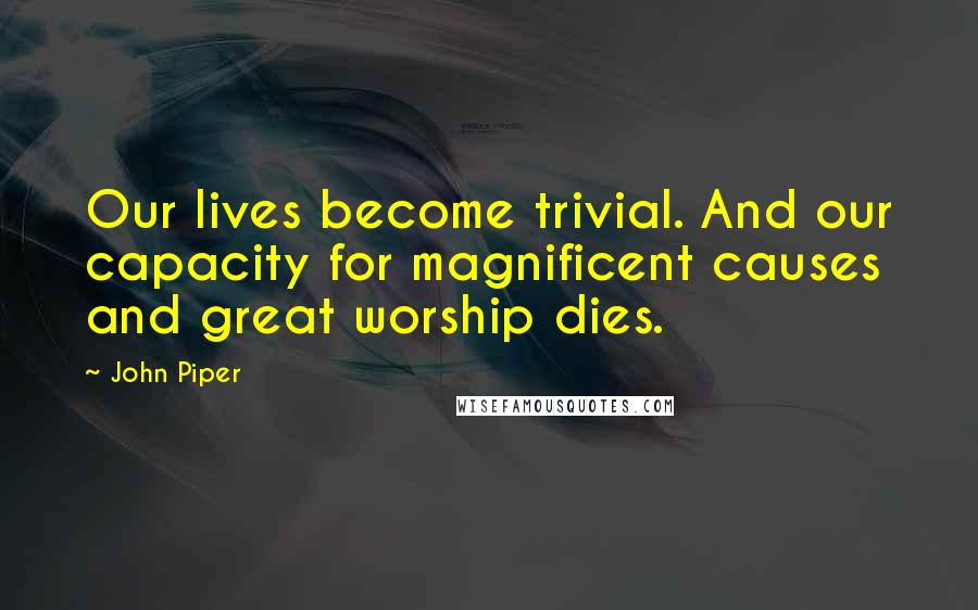 John Piper quotes: Our lives become trivial. And our capacity for magnificent causes and great worship dies.