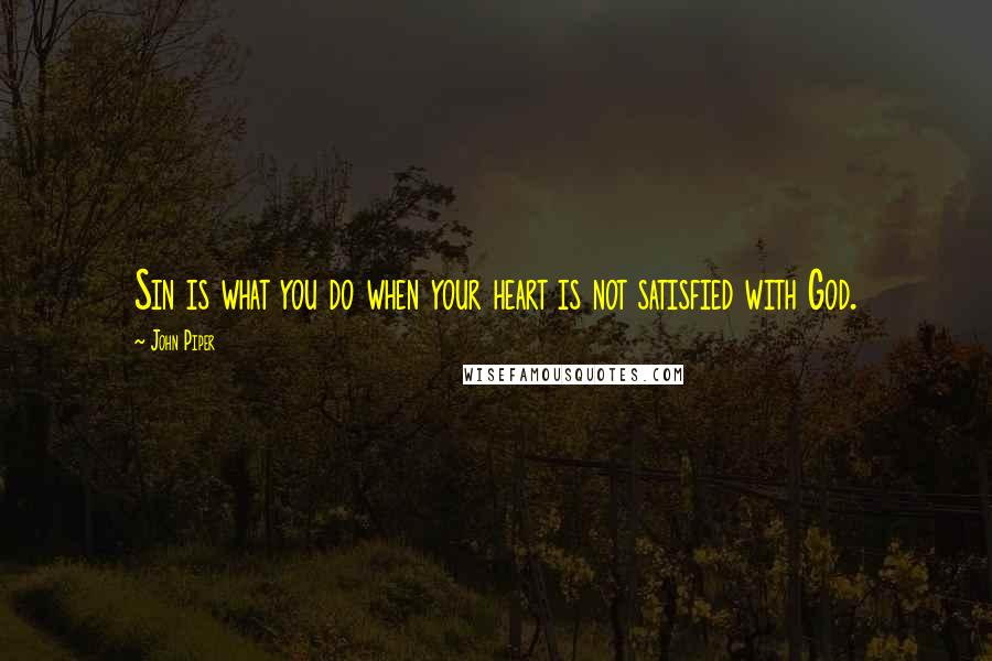 John Piper quotes: Sin is what you do when your heart is not satisfied with God.
