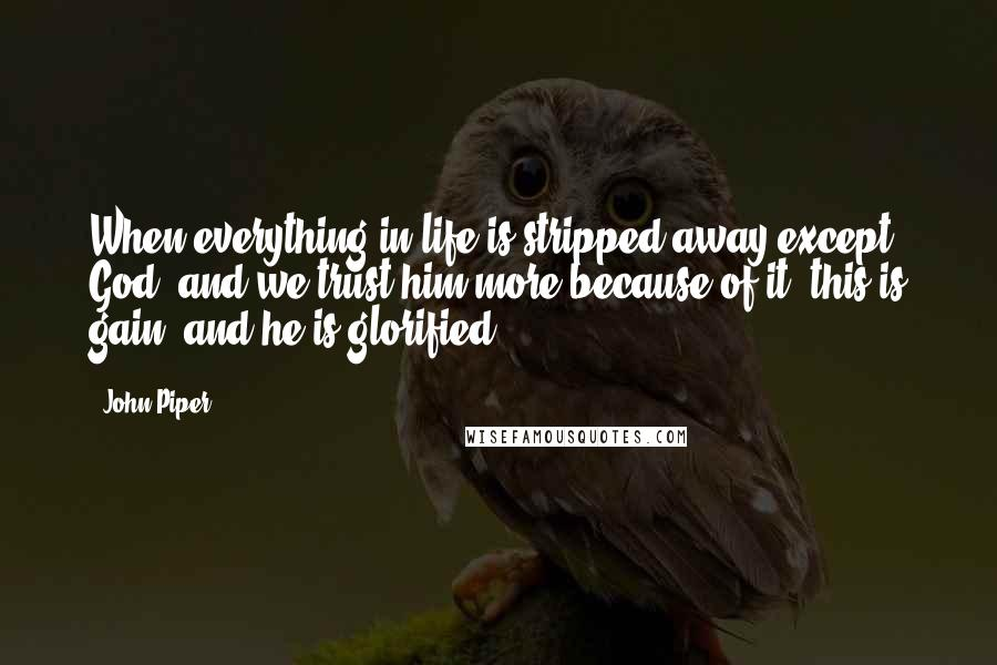 John Piper quotes: When everything in life is stripped away except God, and we trust him more because of it, this is gain, and he is glorified.