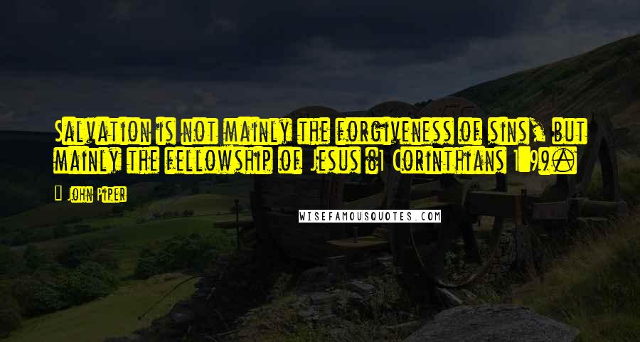 John Piper quotes: Salvation is not mainly the forgiveness of sins, but mainly the fellowship of Jesus (1 Corinthians 1:9).