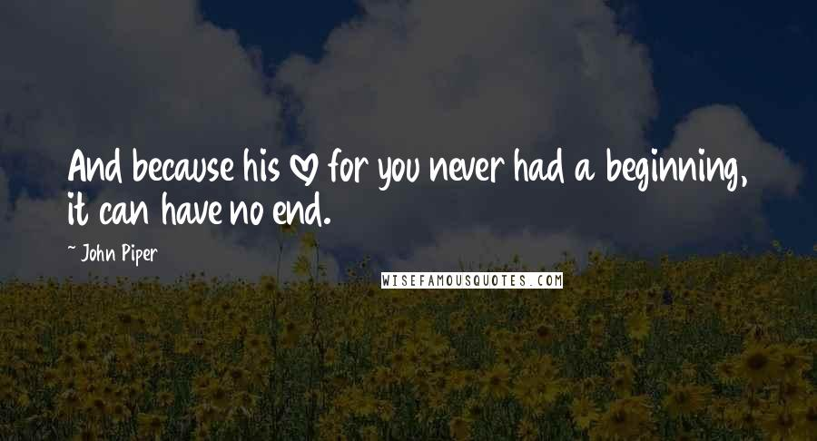 John Piper quotes: And because his love for you never had a beginning, it can have no end.