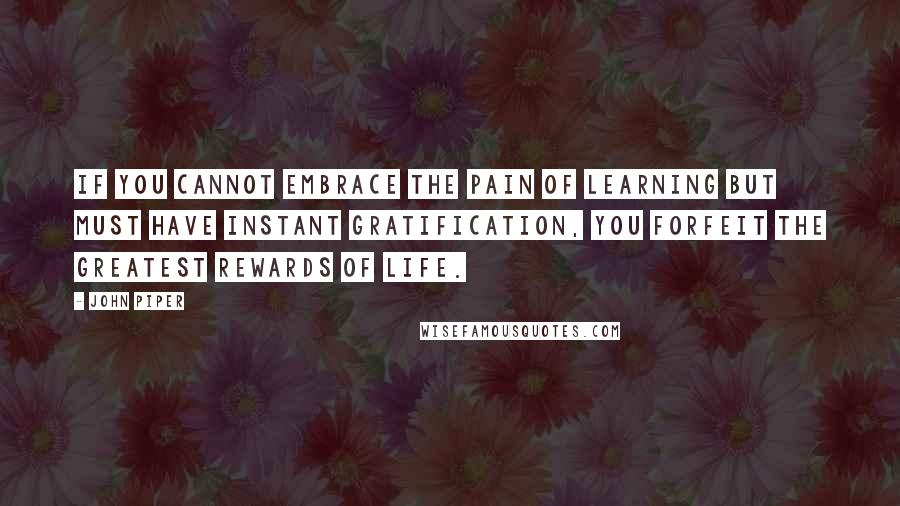 John Piper quotes: If you cannot embrace the pain of learning but must have instant gratification, you forfeit the greatest rewards of life.