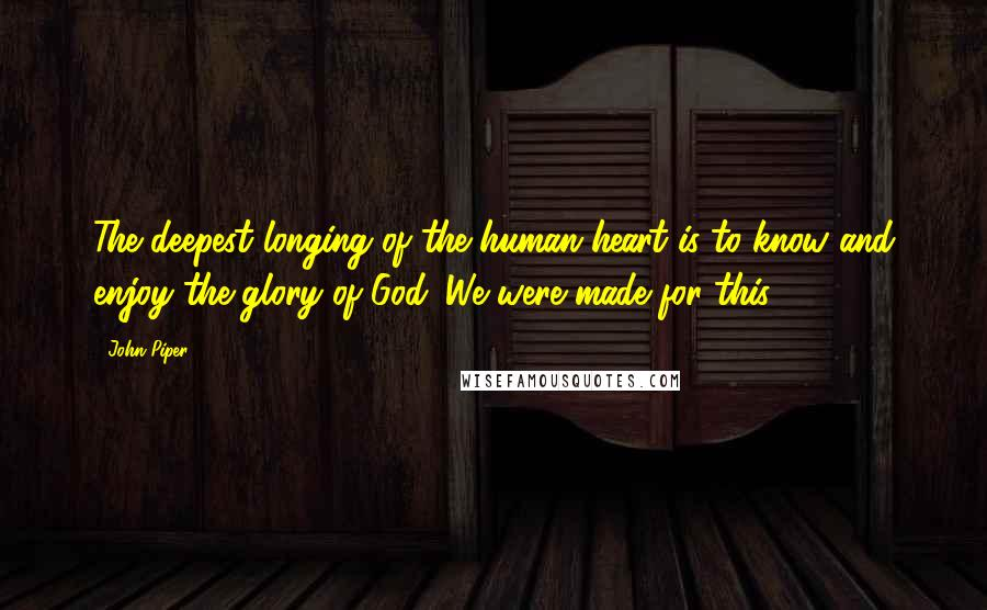 John Piper quotes: The deepest longing of the human heart is to know and enjoy the glory of God. We were made for this.