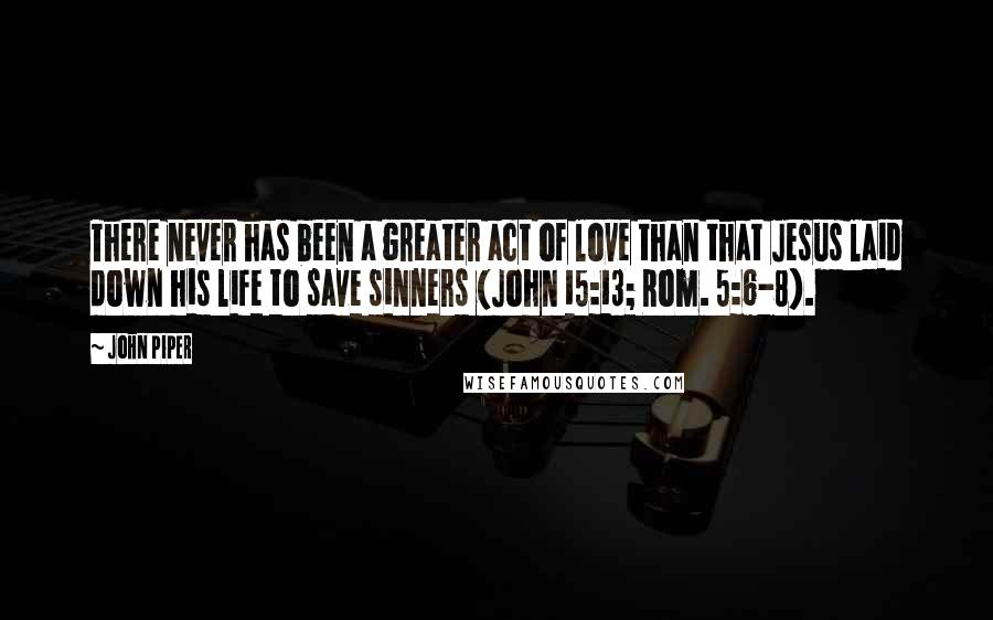 John Piper quotes: There never has been a greater act of love than that Jesus laid down his life to save sinners (John 15:13; Rom. 5:6-8).
