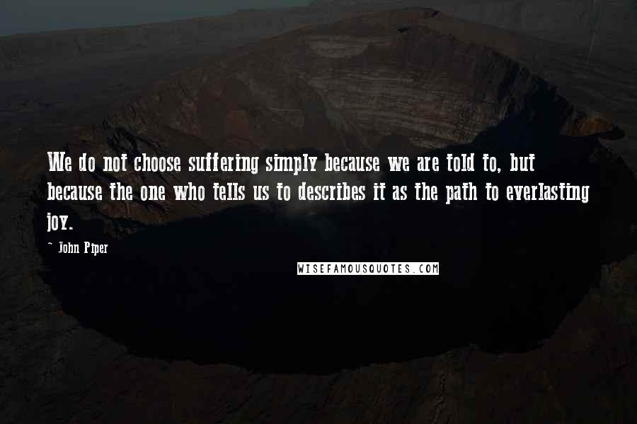 John Piper quotes: We do not choose suffering simply because we are told to, but because the one who tells us to describes it as the path to everlasting joy.