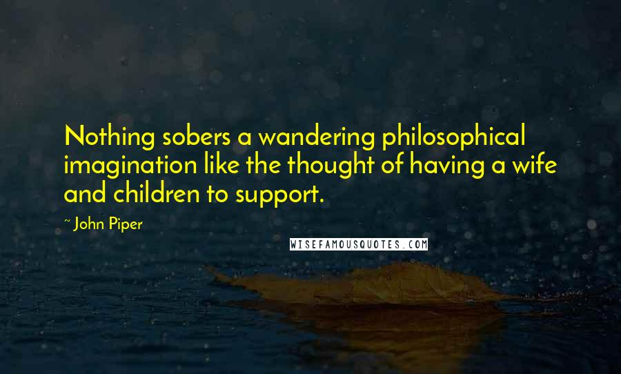 John Piper quotes: Nothing sobers a wandering philosophical imagination like the thought of having a wife and children to support.