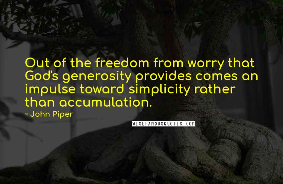 John Piper quotes: Out of the freedom from worry that God's generosity provides comes an impulse toward simplicity rather than accumulation.
