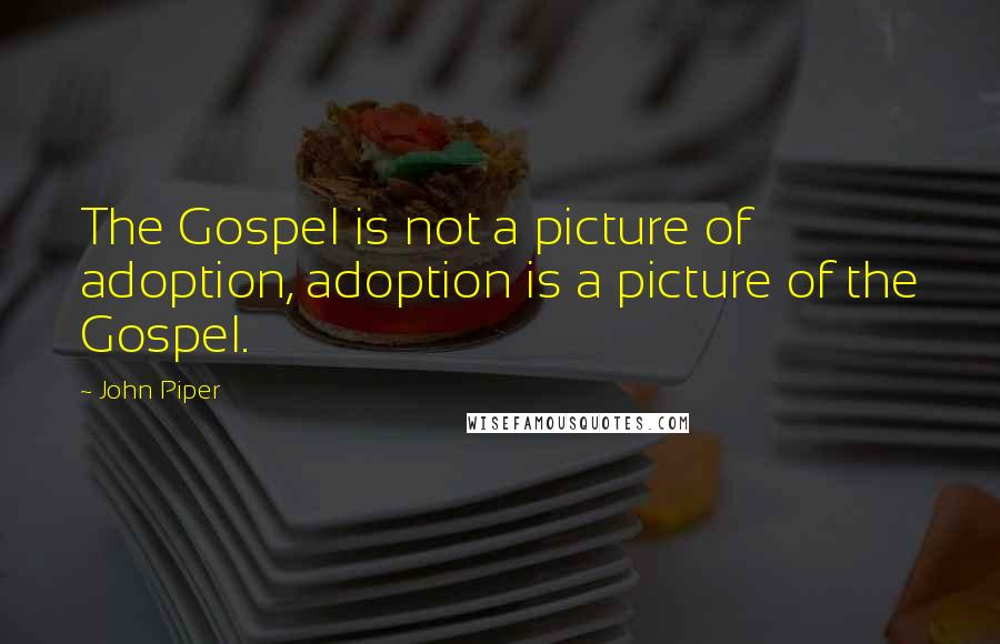 John Piper quotes: The Gospel is not a picture of adoption, adoption is a picture of the Gospel.
