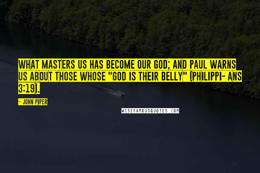"""John Piper quotes: What masters us has become our god; and Paul warns us about those whose """"god is their belly"""" (Philippi- ans 3:19)."""