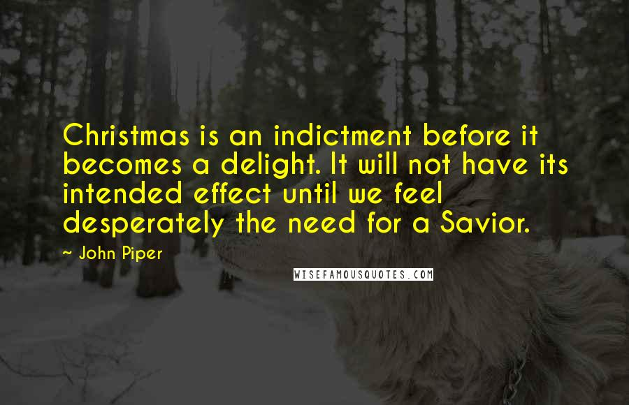 John Piper quotes: Christmas is an indictment before it becomes a delight. It will not have its intended effect until we feel desperately the need for a Savior.