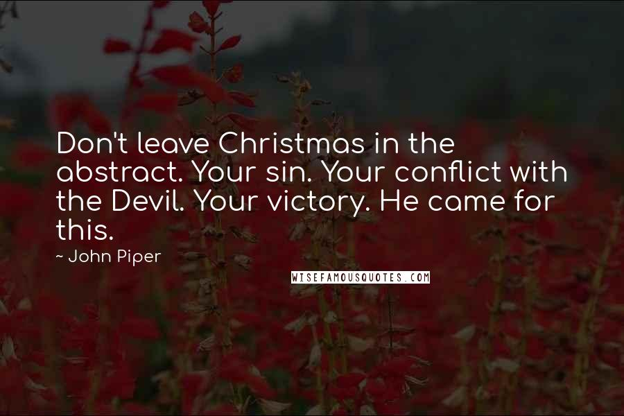 John Piper quotes: Don't leave Christmas in the abstract. Your sin. Your conflict with the Devil. Your victory. He came for this.