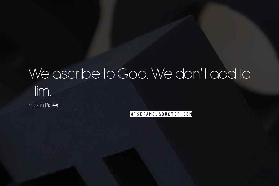 John Piper quotes: We ascribe to God. We don't add to Him.