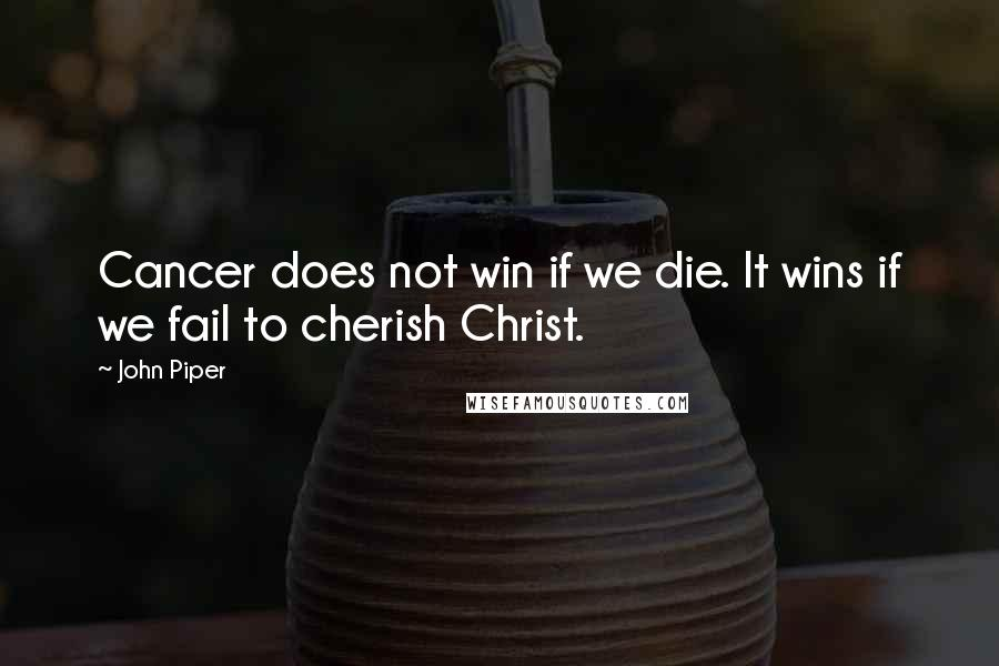 John Piper quotes: Cancer does not win if we die. It wins if we fail to cherish Christ.