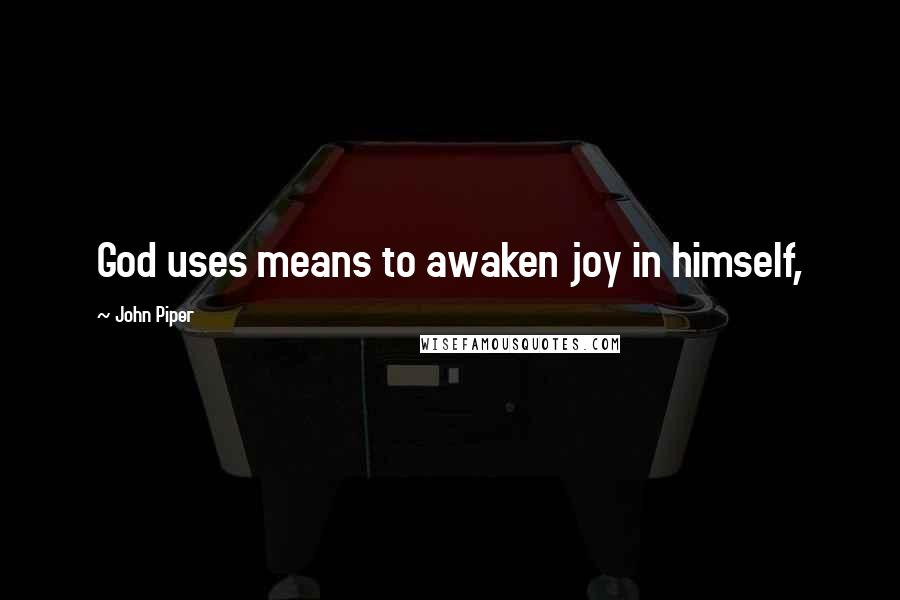 John Piper quotes: God uses means to awaken joy in himself,