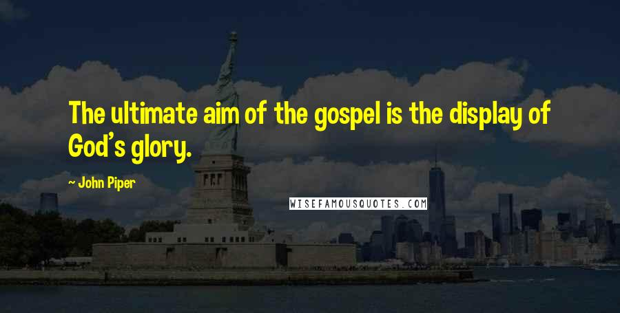 John Piper quotes: The ultimate aim of the gospel is the display of God's glory.