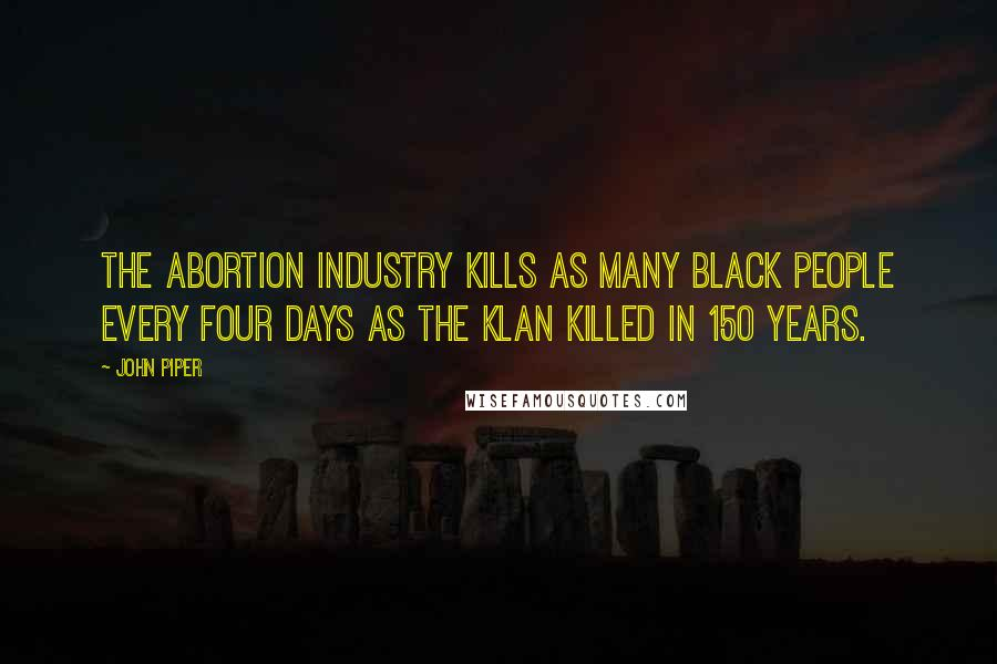 John Piper quotes: The abortion industry kills as many Black people every four days as the Klan killed in 150 years.