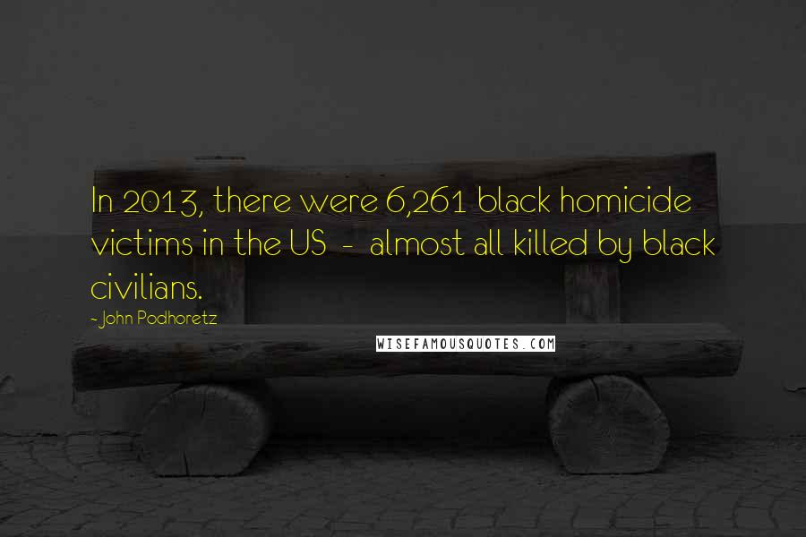 John Podhoretz quotes: In 2013, there were 6,261 black homicide victims in the US - almost all killed by black civilians.