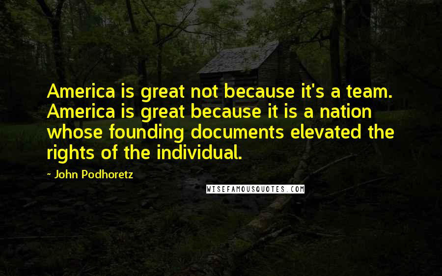 John Podhoretz quotes: America is great not because it's a team. America is great because it is a nation whose founding documents elevated the rights of the individual.