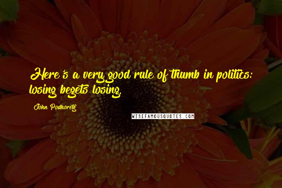 John Podhoretz quotes: Here's a very good rule of thumb in politics: losing begets losing.