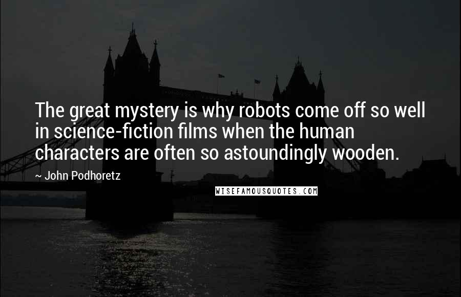 John Podhoretz quotes: The great mystery is why robots come off so well in science-fiction films when the human characters are often so astoundingly wooden.