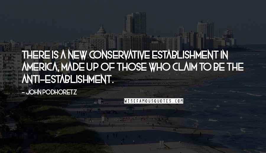 John Podhoretz quotes: There is a new conservative establishment in America, made up of those who claim to be the anti-establishment.