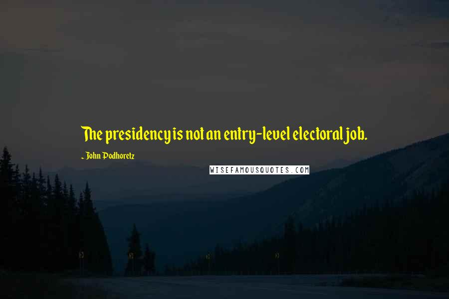 John Podhoretz quotes: The presidency is not an entry-level electoral job.