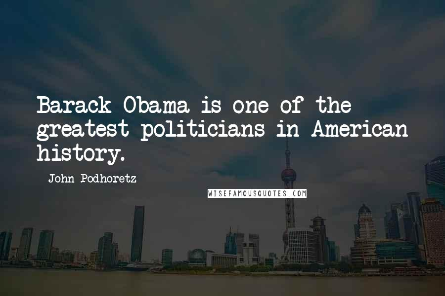 John Podhoretz quotes: Barack Obama is one of the greatest politicians in American history.