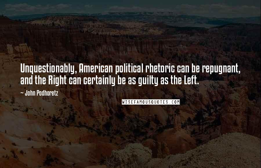 John Podhoretz quotes: Unquestionably, American political rhetoric can be repugnant, and the Right can certainly be as guilty as the Left.