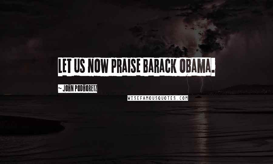 John Podhoretz quotes: Let us now praise Barack Obama.