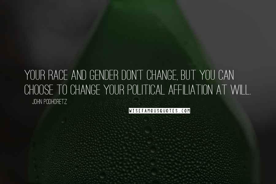 John Podhoretz quotes: Your race and gender don't change, but you can choose to change your political affiliation at will.