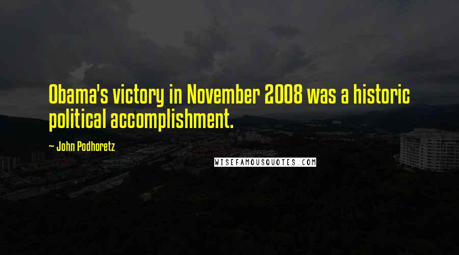 John Podhoretz quotes: Obama's victory in November 2008 was a historic political accomplishment.
