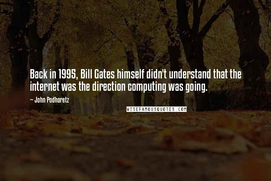John Podhoretz quotes: Back in 1995, Bill Gates himself didn't understand that the internet was the direction computing was going.