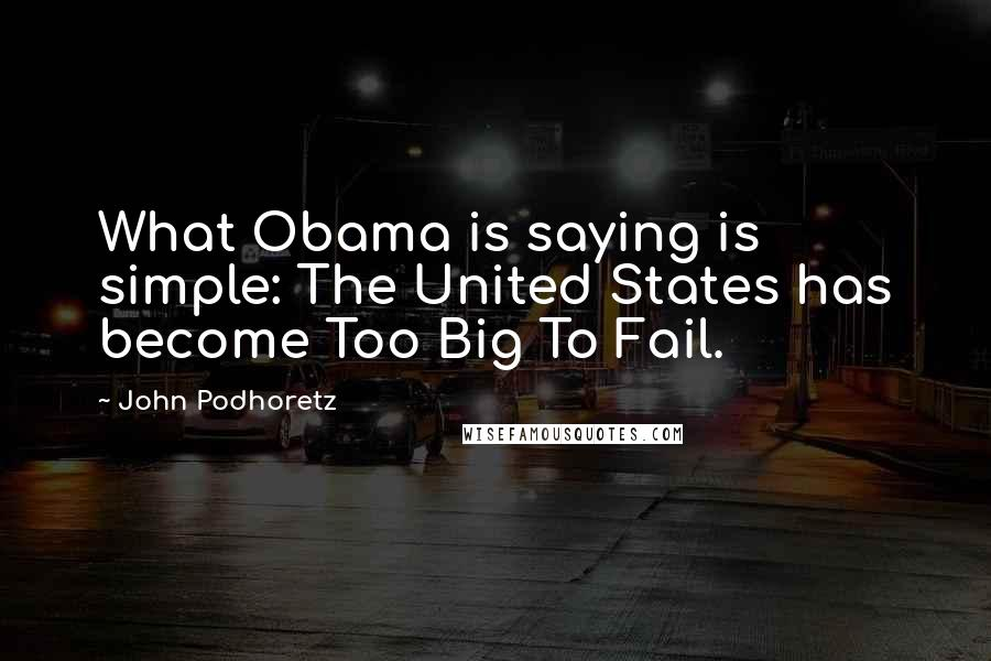 John Podhoretz quotes: What Obama is saying is simple: The United States has become Too Big To Fail.