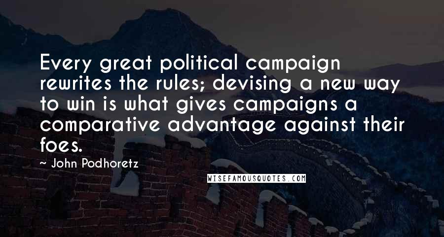 John Podhoretz quotes: Every great political campaign rewrites the rules; devising a new way to win is what gives campaigns a comparative advantage against their foes.