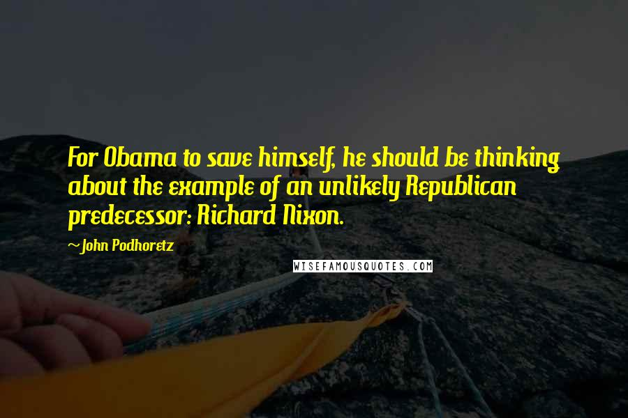 John Podhoretz quotes: For Obama to save himself, he should be thinking about the example of an unlikely Republican predecessor: Richard Nixon.