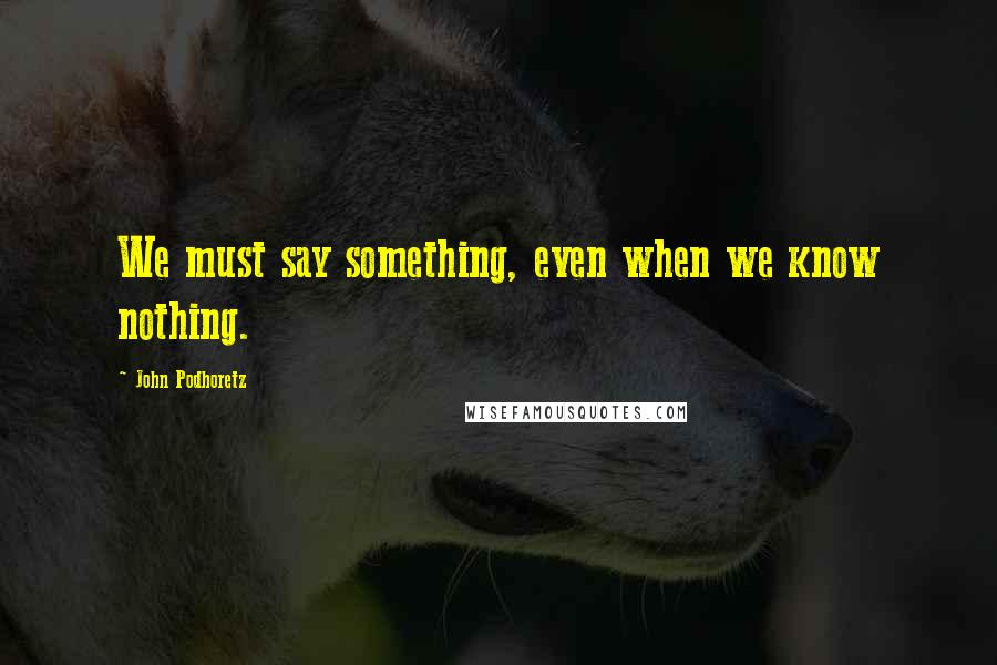 John Podhoretz quotes: We must say something, even when we know nothing.