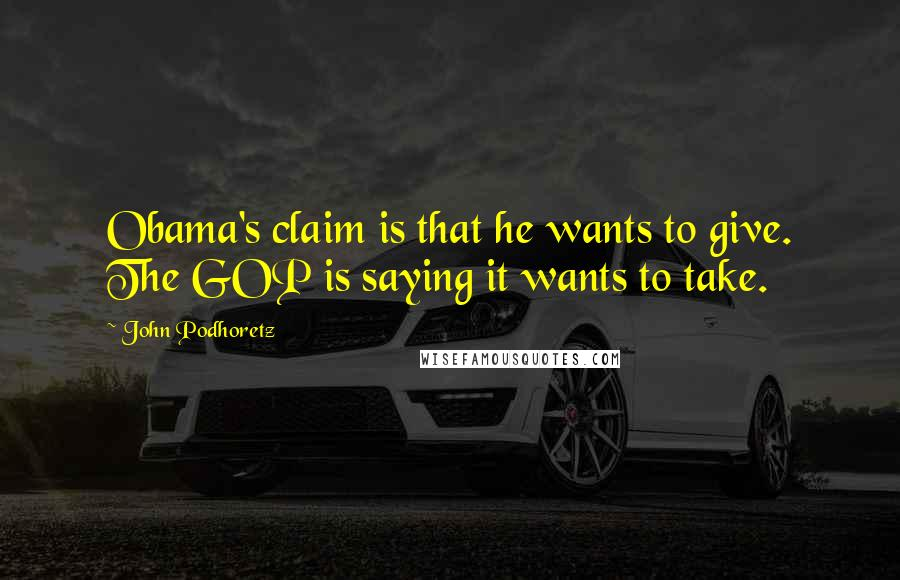 John Podhoretz quotes: Obama's claim is that he wants to give. The GOP is saying it wants to take.