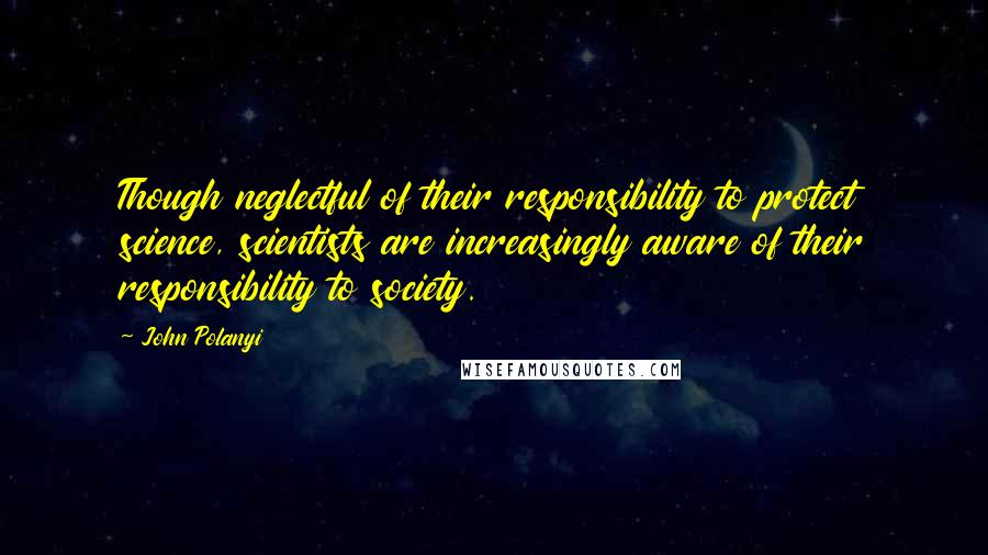 John Polanyi quotes: Though neglectful of their responsibility to protect science, scientists are increasingly aware of their responsibility to society.