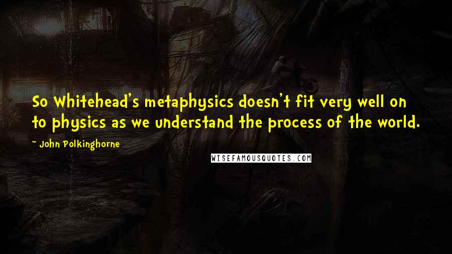 John Polkinghorne quotes: So Whitehead's metaphysics doesn't fit very well on to physics as we understand the process of the world.