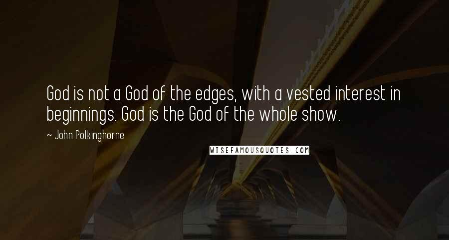 John Polkinghorne quotes: God is not a God of the edges, with a vested interest in beginnings. God is the God of the whole show.